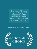 The Tree of Life  An Expose of Physical Regenesis on the Three Fold Plane of Bodily  Chemical and Spiritual Operation   Scholar s Choice Edition