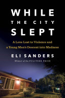 While the City Slept  A Love Lost to Violence  a Young Man s Descent Into Madness  and a Wake Up Call for Mental Healthcare in America