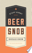 Stuff Every Beer Snob Should Know : to buying, tasting, and appreciating beer....