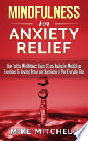 Mindfulness Mindfulness For Anxiety Relief How To Use Mindfulness Based Stress Reduction Meditation Exercises To Develop Peace And Happiness In Your Everyday Life