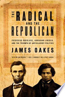 The Radical and the Republican  Frederick Douglass  Abraham Lincoln  and the Triumph of Antislavery Politics Book PDF
