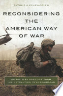 Reconsidering the American way of war : US military practice from the Revolution to Afghanistan /