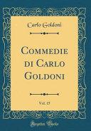 Commedie di Carlo Goldoni  Vol  15  Classic Reprint