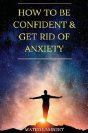 How to Be Confident and Get Rid of Anxiety
