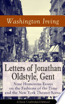 Letters of Jonathan Oldstyle  Gent  Nine Humorous Essays on the Fashions of the Time and the New York Theater Scene  Classic Unabridged Edition