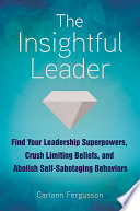 The Insightful Leader  Find Your Leadership Superpowers  Crush Limiting Beliefs  and Abolish Self Sabotaging Behaviors