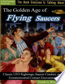 The Golden Age of Flying Saucers  Classic Ufo Sightings  Saucer Crashes and Extraterrestrial Contact Encounters