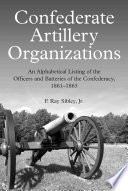 Confederate Artillery Organizations An Alphabetical Listing of the Officers and Batteries of the Confederacy, 1861-1865
