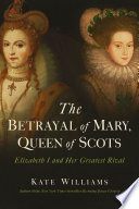 The Betrayal Of Mary Queen Of Scots Elizabeth I And Her Greatest Rival