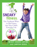 Sneaky fitness : fun, foolproof ways to slip fitness into your child's everyday life : with 50 all-new Sneaky Chef recipes!
