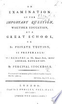 An Examination of the important question, whether education, at a great school, or by private tuition, is preferable? With remarks on Mr. Knox's book, entitled Liberal Education