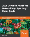 AWS Certified Advanced Networking - Specialty Exam Guide : key features a fast paced guide that will...