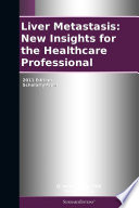 Liver Metastasis New Insights For The Healthcare Professional 2011 Edition