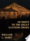 En Route To The Great Eastern Circus And Other Essays On Circus History : fascinating essays on the development of the american...