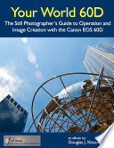 Your World 60D   The Still Photographer s Guide to Operation and Image Creation with the Canon EOS 60D