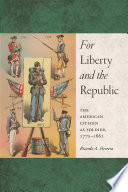 For Liberty and the Republic : The American Citizen as Soldier, 1775-1861 /
