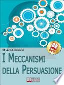 I Meccanismi Della Persuasione  Come Diventare Eccellenti Persuasori e Muovere gli Altri nella Nostra Direzione   Ebook Italiano   Anteprima Gratis