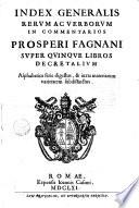 Index generalis rerum ac verborum in commentarios Prosperi Fagnani super quinque libros Decretalium alphabetica serie digestus    iuxta materiarum varietatem subdistinctus