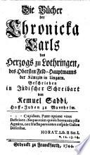 Die Bücher der Chronicka Karls des Herzogs zu Lothringen, des Obersten Feld-Hauptmanns der Königin in Ungarn