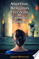 Abortion  Religious Freedom  and Catholic Politics