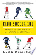Club Soccer 101  The Essential Guide to the Stars  Stats  and Stories of 101 of the Greatest Teams in the World