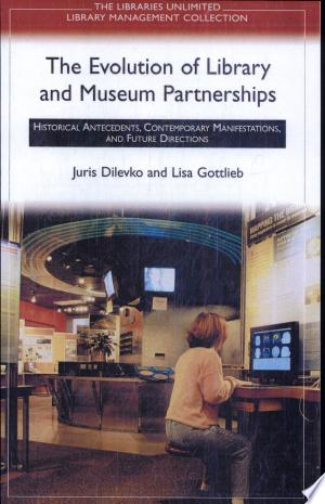 The Evolution of Library and Museum Partnerships: Historical Antecedents, Contemporary Manifestations, and Future Directions - ISBN:9781591580645