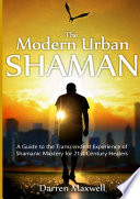 The Modern Urban Shaman  A Guide to the Transcendent Experience of Shamanic Mastery for 21st Century Healers