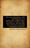 The New Rationalism The Development Of A Constructive Realism Upon The Basis Of Modern Logic And S book