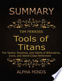 Summary  Tools of Titans By Tim Ferriss  The Tactics  Routines  and Habits of Billionaires  Icons  and World Class Performers