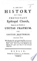 A Brief History of the Protestant Episcopal Church known by the name of Unitas Fratrum  or United Brethren  Together with the reasons for and against the privileges granted them in     1749  so as they are inserted in the months of April and May of the Universal Magazine