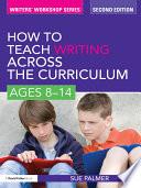 How To Teach Writing Across The Curriculum: Ages 8-14 : across the curriculum: ages 8-14 provides...