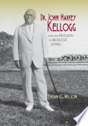 Dr  John Harvey Kellogg and the Religion of Biologic Living