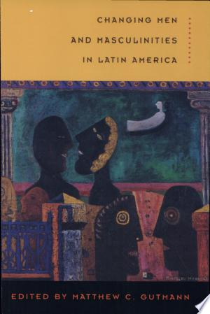 Changing Men and Masculinities in Latin America - ISBN:9780822330226