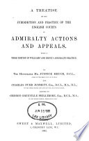 A Treatise on the Jurisdiction and Practice of the English Courts in Admiralty Actions and Appeals