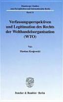 Verfassungsperspektiven und Legitimation des Rechts der Welthandelsorganisation (WTO)