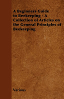 A Beginners Guide to Beekeeping   A Collection of Articles on the General Principles of Beekeeping