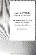 The architecture of neoliberalism : how contemporary architecture became an instrument of control and compliance