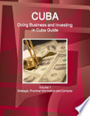 Cuba: Doing Business and Investing in Cuba Guide Volume 1 Strategic, Practical Information and Contacts
