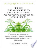 The Seaweed Jelly Diet Cookbook Guide  Simply Gourmet  Discover the Secrets to Savory Flavors  Creamy Textures  and Nutritional Weight Loss   Naturally