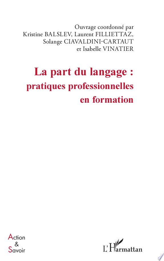 La part du langage : pratiques professionnelles en formation / ouvrage coordonné par Kristine Balslev, Laurent Filliettaz, Solange Ciavaldini-Cartaut... [et al.].- Paris : l'Harmattan , copyright 2015