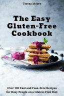 The Easy Gluten Free Cookbook Over 100 Fast And Fuss Free Recipes For Busy People On A Gluten Free Diet