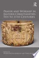Prayer and Worship in Eastern Christianities  5th to 11th Centuries