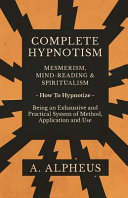 Complete Hypnotism Mesmerism Mind Reading And Spiritualism How To Hypnotize Being An Exhaustive And Practical System Of Method Application And Use