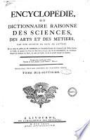 Encyclopedie, ou Dictionnaire raisonne des sciences, des arts et des metiers, par une societe de gens de lettres. Mis en ordre & publie par m. Diderot ... & quant a la partie mathematique, par m. D'Alembert ... Tome premier [-dix-septieme]