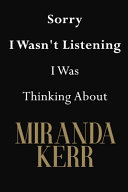 Sorry I Wasn't Listening I Was Thinking About Miranda Kerr