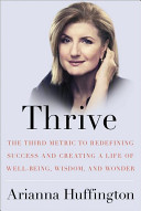 Thrive The Third Metric To Redefining Success And Creating A Life Of Well Being Wisdom And Wonder