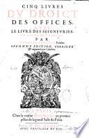 Cinq livres du droit des offices, avec le livre des seigneuries et celuy des ordres