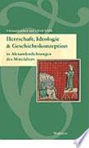 Herrschaft, Ideologie und Geschichtskonzeption in Alexanderdichtungen des Mittelalters