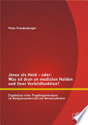 Jesus als Held ? oder: Was ist dran an medialen Helden und ihrer Vorbildfunktion? Ergebnisse einer Fragebogenanalyse im Religionsunterricht bei Berufsschlern
