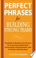 Perfect Phrases for Building Strong Teams: Hundreds of Ready-to-Use Phrases for Fostering Collaboration, Encouraging Communication, and Growing a